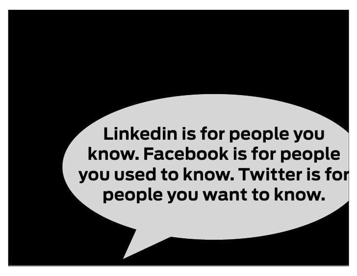 Linkedin is for people you  know. Facebook is for people you used to know. Twitter is for   people you want to know.