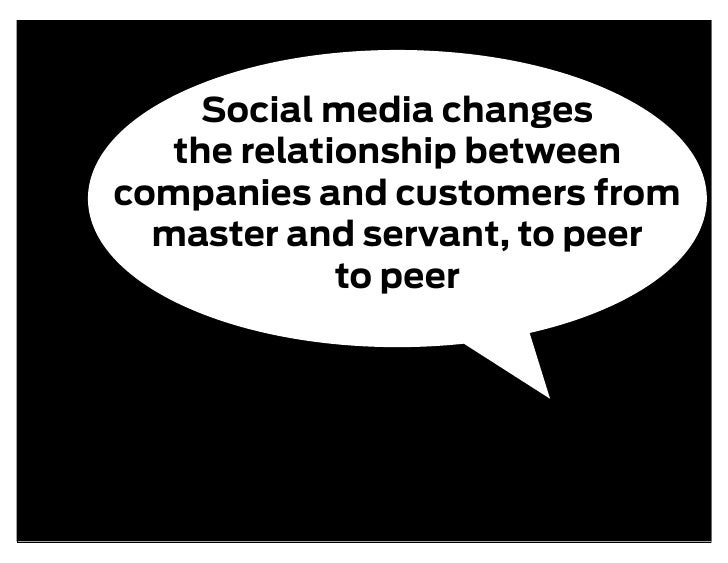 Social media changes    the relationship between companies and customers from   master and servant, to peer              t...