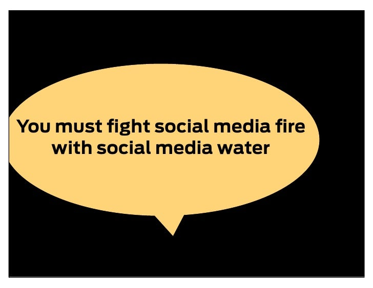 You must fight social media fire    with social media water