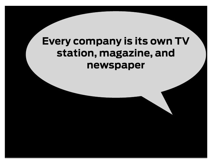 Every company is its own TV   station, magazine, and         newspaper