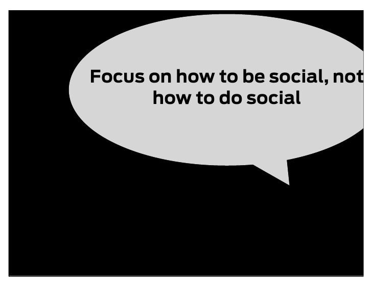 Focus on how to be social, not       how to do social