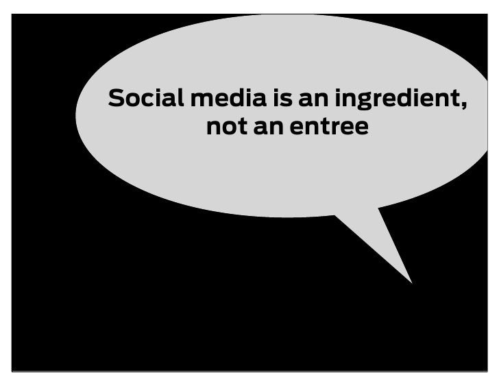 Social media is an ingredient,         not an entree