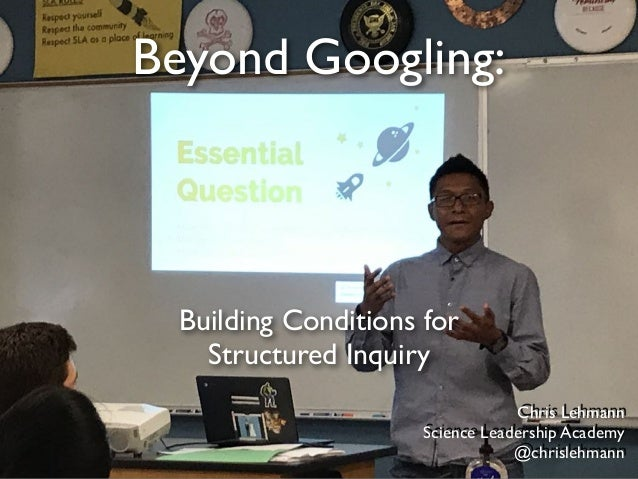 Beyond Googling: Building Conditions for Structured Inquiry Chris Lehmann Science Leadership Academy @chrislehmann