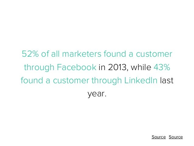 52% of all marketers found a customer through Facebook in 2013, while 43% found a customer through LinkedIn last year.  So...