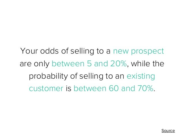 Your odds of selling to a new prospect are only between 5 and 20%, while the probability of selling to an existing custome...
