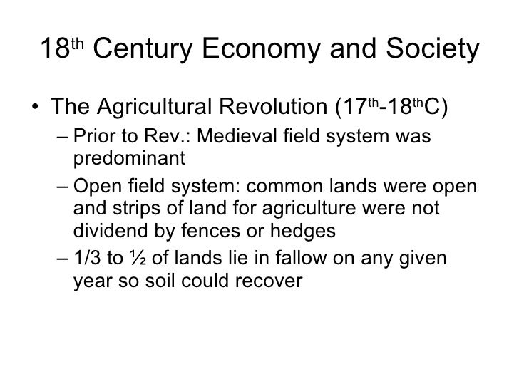 18 th  Century Economy and Society <ul><li>The Agricultural Revolution (17 th -18 th C) </li></ul><ul><ul><li>Prior to Rev...