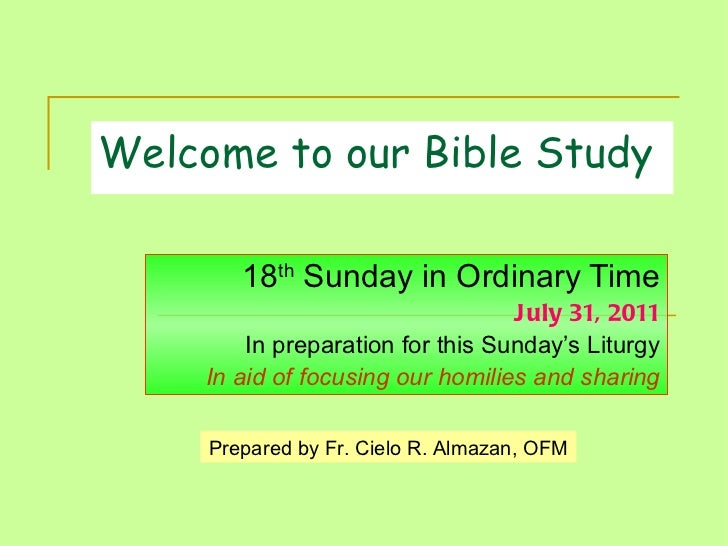Welcome to our Bible Study 18 th  Sunday in Ordinary Time July 31, 2011 In preparation for this Sunday's Liturgy In aid of...