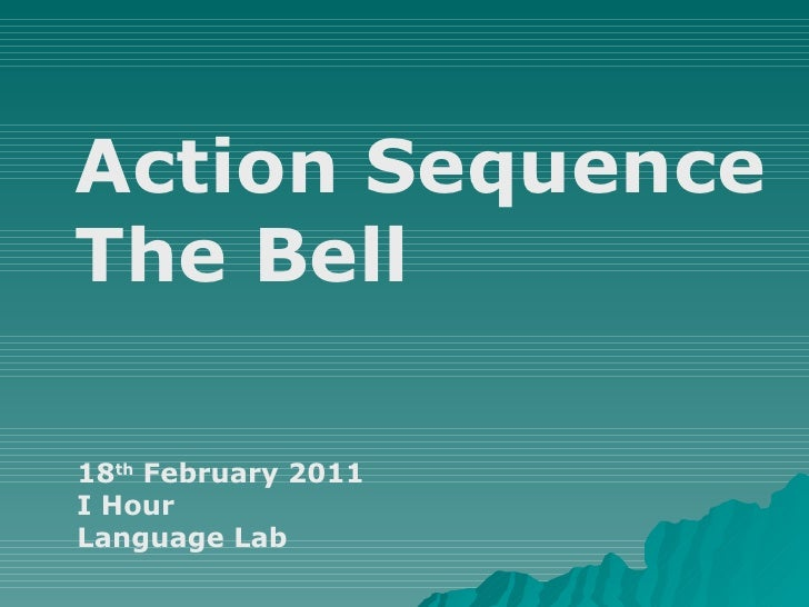 Action Sequence The Bell 18 th  February 2011 I Hour Language Lab