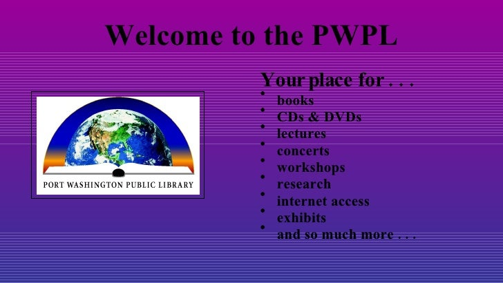Welcome to the PWPL <ul><li>Your place for . . . </li></ul><ul><li>books </li></ul><ul><li>CDs & DVDs </li></ul><ul><li>le...