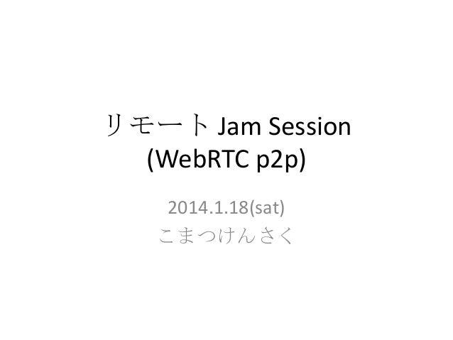 リモート Jam Session (WebRTC p2p) 2014.1.18(sat) こまつけんさく