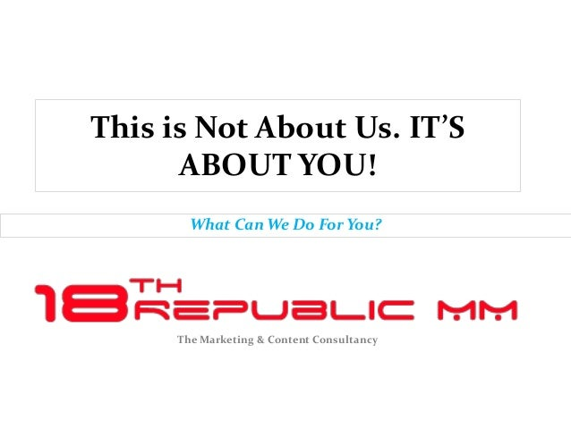 This is Not About Us. IT'S      ABOUT YOU!        What Can We Do For You?      The Marketing & Content Consultancy