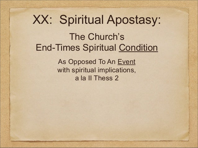 XX: Spiritual Apostasy: The Church's End-Times Spiritual Condition As Opposed To An Event with spiritual implications, a l...