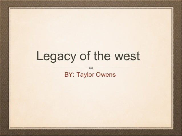 Legacy of the west BY: Taylor Owens