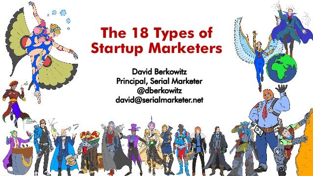 The 18 Types of Startup Marketers David Berkowitz Principal, Serial Marketer @dberkowitz david@serialmarketer.net