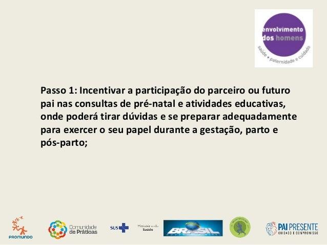 Passo 1: Incentivar a participação do parceiro ou futuro pai nas consultas de pré-natal e atividades educativas, onde pode...