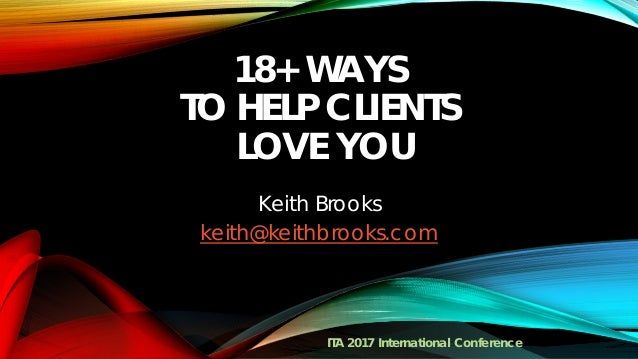 18+ WAYS TO HELP CLIENTS LOVE YOU Keith Brooks keith@keithbrooks.com ITA 2017 International Conference