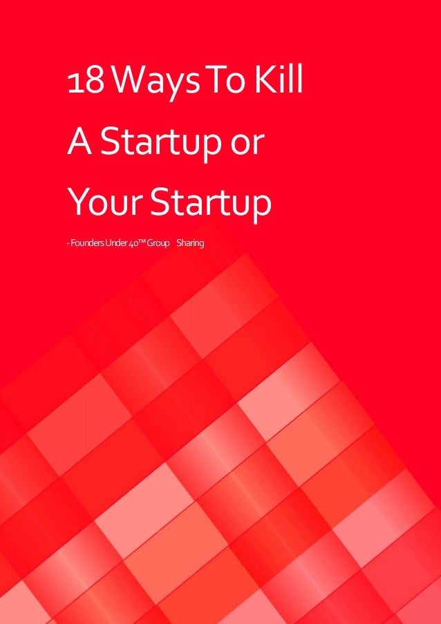 18WaysTo Kill AStartup or YourStartup -FoundersUnder40™Group Sharing