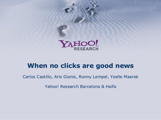 When no clicks are good news Carlos Castillo, Aris Gionis, Ronny Lempel, Yoelle Maarek Yahoo! Research Barcelona & Haifa
