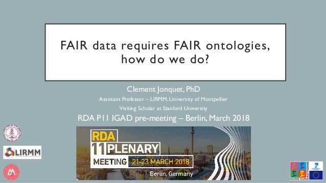 FAIR data requires FAIR ontologies, how do we do? Clement Jonquet, PhD Assistant Professor – LIRMM, University of Montpell...