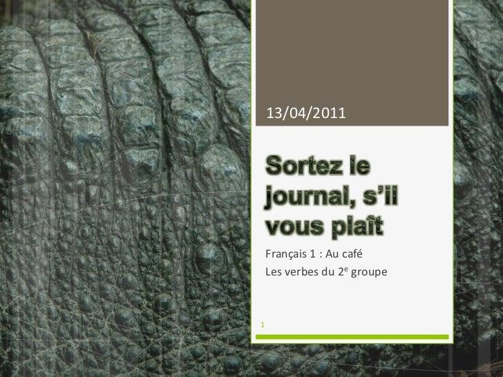 Sortez le journal, s'il vous plaît<br />Français 1 : Au café<br />Les verbes du 2e groupe<br />04/04/2011<br />1<br />