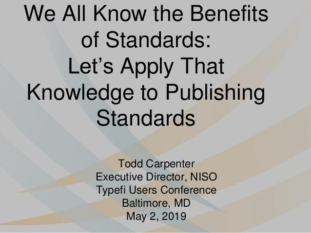 We All Know the Benefits of Standards: Let's Apply That Knowledge to Publishing Standards Todd Carpenter Executive Directo...