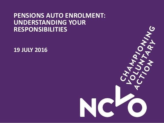 PENSIONS AUTO ENROLMENT: UNDERSTANDING YOUR RESPONSIBILITIES 19 JULY 2016
