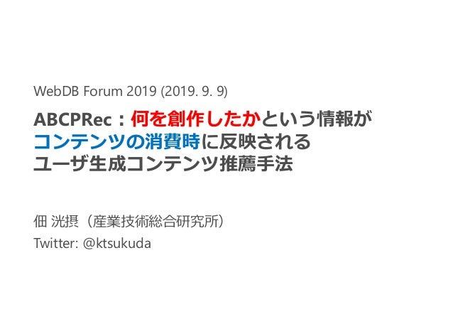 佃 洸摂(産業技術総合研究所) Twitter: @ktsukuda WebDB Forum 2019 (2019. 9. 9) ABCPRec:何を創作したかという情報が コンテンツの消費時に反映される ユーザ生成コンテンツ推薦手法