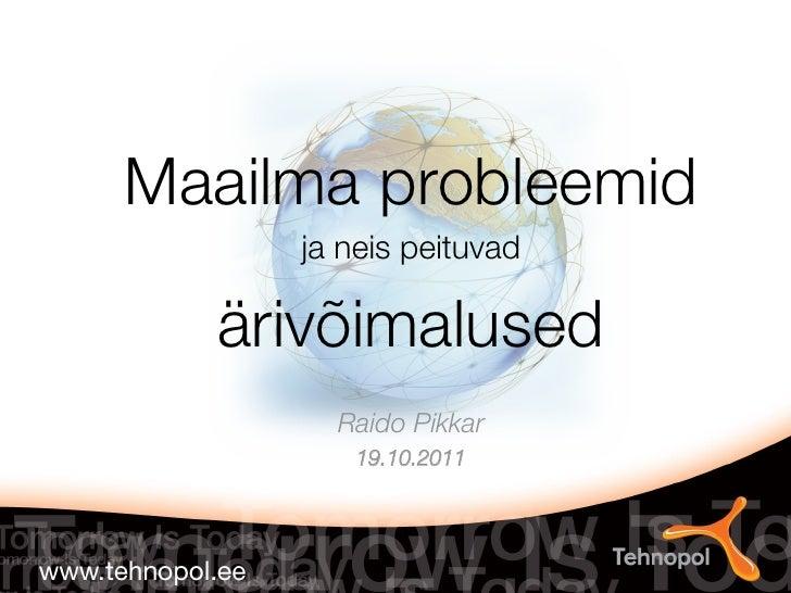 Maailma probleemid      ja neis peituvad   ärivõimalused                     Raido Pikkar                             19.1...
