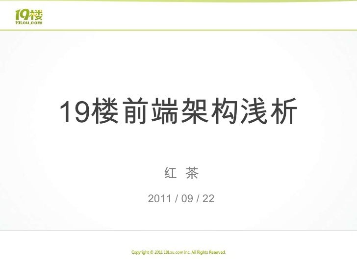 19楼前端架构浅析<br />红  茶<br />2011 / 09 / 22<br />