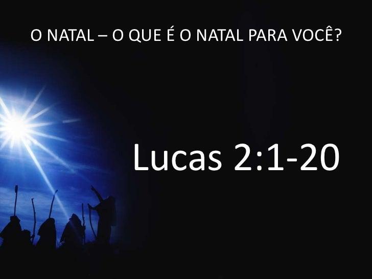 O NATAL – O QUE É O NATAL PARA VOCÊ?<br />Lucas 2:1-20<br />