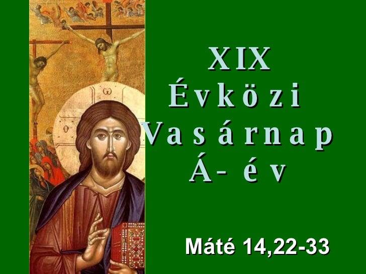 M áté  14,22-33 XIX Évközi  Vasárnap Á- év