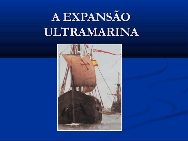 A EXPANSÃOA EXPANSÃO ULTRAMARINAULTRAMARINA