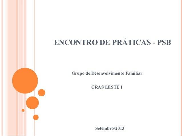 ENCONTRO DE PRÁTICAS - PSB Grupo de Desenvolvimento Familiar CRAS LESTE I Setembro/2013
