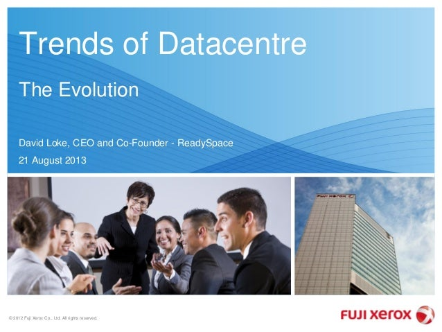 © 2012 Fuji Xerox Co., Ltd. All rights reserved. Trends of Datacentre The Evolution David Loke, CEO and Co-Founder - Ready...