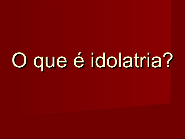 O que é idolatria?