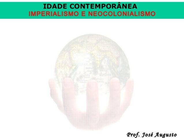 IDADE CONTEMPORÂNEA  IMPERIALISMO E NEOCOLONIALISMO  Prof. José Augusto