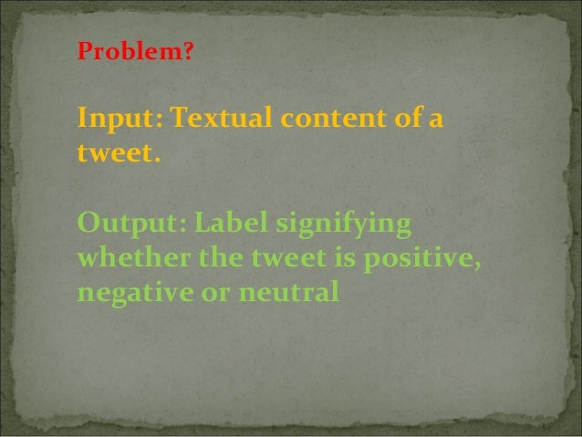 Input: Textual content of a tweet. Output: Label signifying whether the tweet is positive, negative or neutral Problem?
