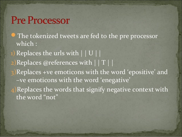 The tokenized tweets are fed to the pre processor which : 1)Replaces the urls with     U     2)Replaces @references with ...