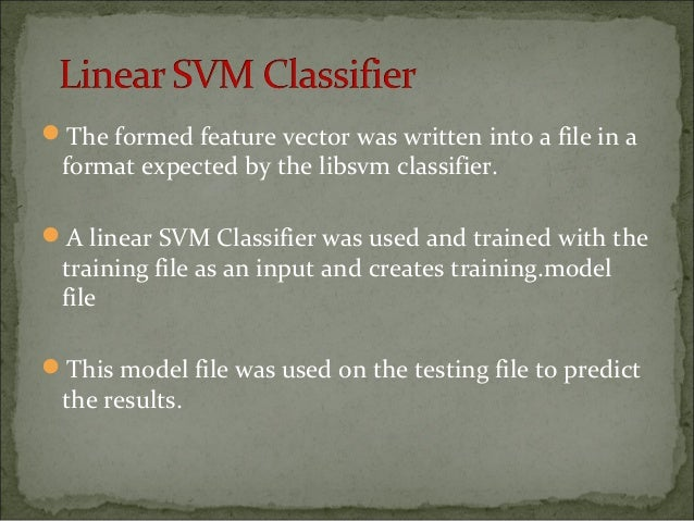 The formed feature vector was written into a file in a format expected by the libsvm classifier. A linear SVM Classifier...