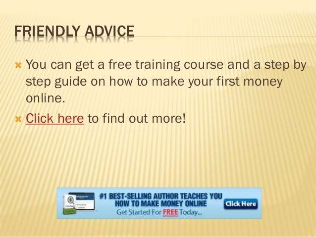 FRIENDLY ADVICE  You can get a free training course and a step by step guide on how to make your first money online.  Cl...