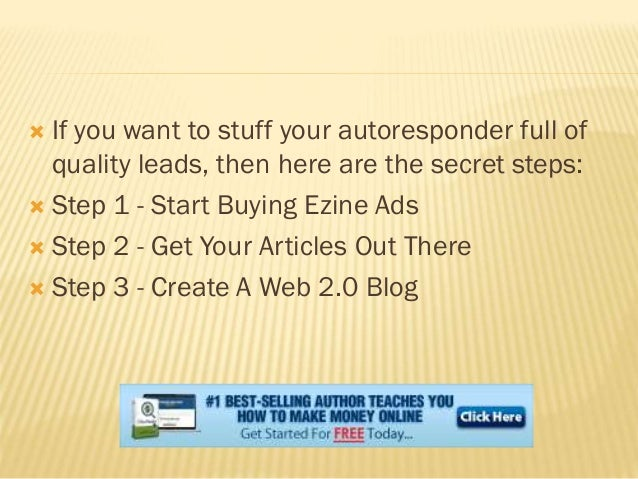  If you want to stuff your autoresponder full of quality leads, then here are the secret steps:  Step 1 - Start Buying E...