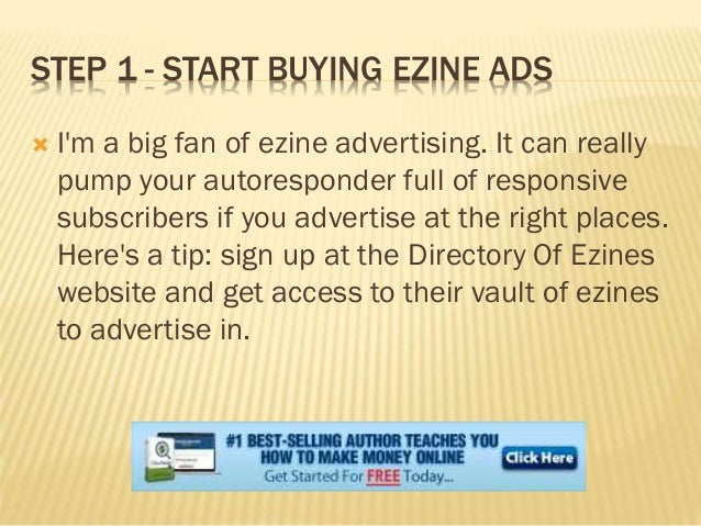 STEP 1 - START BUYING EZINE ADS  I'm a big fan of ezine advertising. It can really pump your autoresponder full of respon...