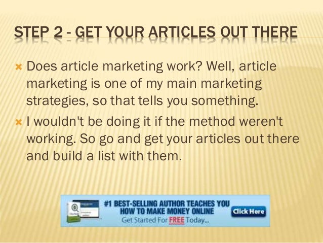 STEP 2 - GET YOUR ARTICLES OUT THERE  Does article marketing work? Well, article marketing is one of my main marketing st...