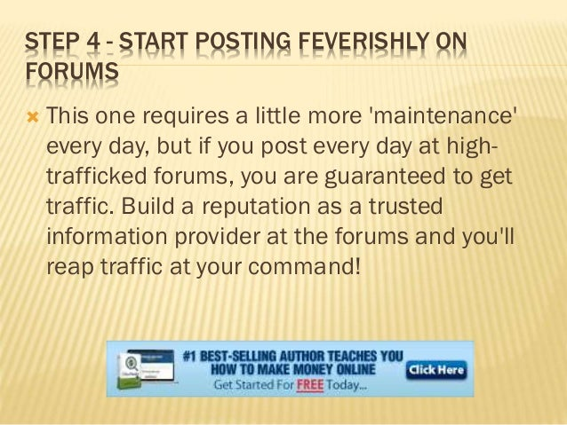 STEP 4 - START POSTING FEVERISHLY ON FORUMS  This one requires a little more 'maintenance' every day, but if you post eve...