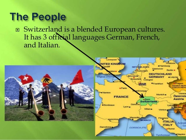  Switzerland is a blended European cultures. It has 3 official languages German, French, and Italian.