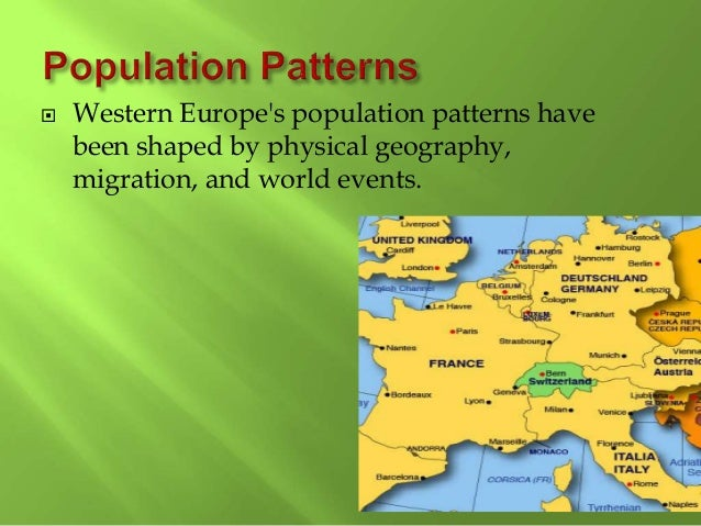  Western Europe's population patterns have been shaped by physical geography, migration, and world events.