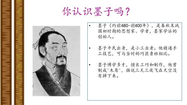 你认识墨子吗? • 墨子(约前480-前400年),是春秋末战 国初时期的思想家、学者,墨家学派的 创始人。 • 墨子平民出身,是小工业者。他精通手 工技艺,可与当时的巧匠鲁班相比。 • 墨子博学多才,擅长工巧和制作,他曾 制成'木鸢',据说三...
