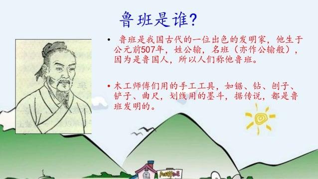 鲁班是谁? • 鲁班是我国古代的一位出色的发明家,他生于 公元前507年,姓公输,名班(亦作公输般), 因为是鲁国人,所以人们称他鲁班。 • 木工师傅们用的手工工具,如锯、钻、刨子、 铲子、曲尺,划线用的墨斗,据传说,都是鲁 班发明的。