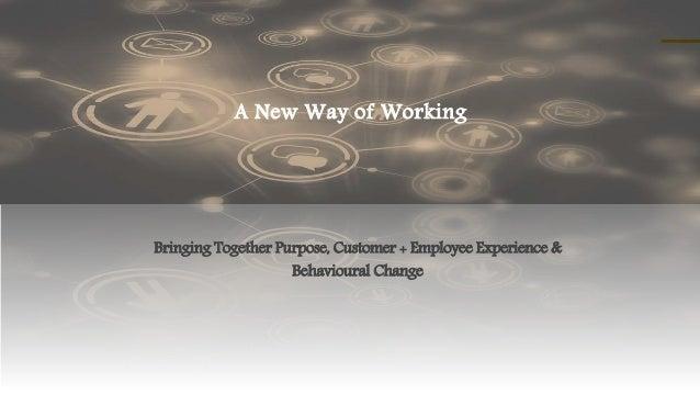 A New Way of Working Bringing Together Purpose, Customer + Employee Experience & Behavioural Change