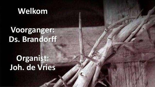 Welkom Voorganger: Ds. Brandorff Organist: Joh. de Vries